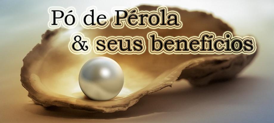 Pó de Pérola – Quais os benefícios?
